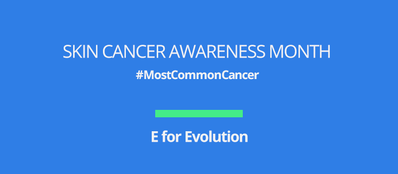 Skin cancer awareness month: E for Evolution