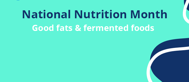 National Nutrition Month: good fats & fermented foods