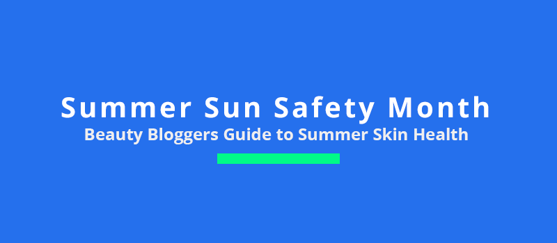 Beauty Bloggers guide to summer skin health